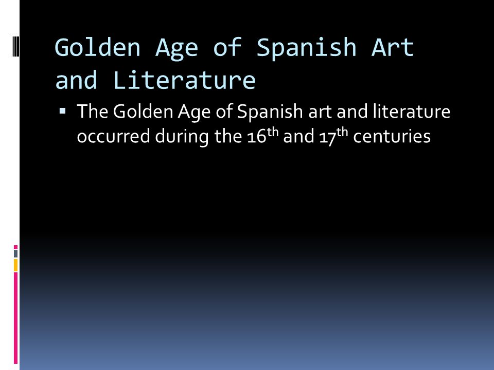 Golden Age of Spanish Art and Literature  The Golden Age of Spanish art and literature occurred during the 16 th and 17 th centuries