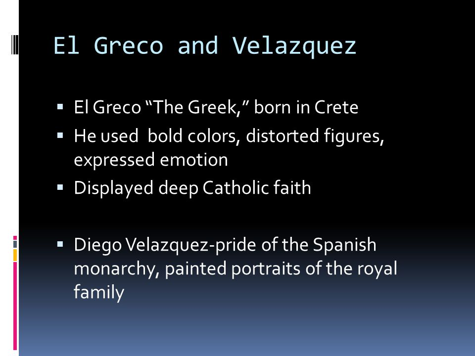 El Greco and Velazquez  El Greco The Greek, born in Crete  He used bold colors, distorted figures, expressed emotion  Displayed deep Catholic faith  Diego Velazquez-pride of the Spanish monarchy, painted portraits of the royal family