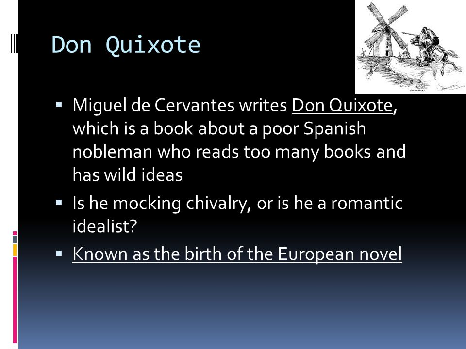 Don Quixote  Miguel de Cervantes writes Don Quixote, which is a book about a poor Spanish nobleman who reads too many books and has wild ideas  Is he mocking chivalry, or is he a romantic idealist.