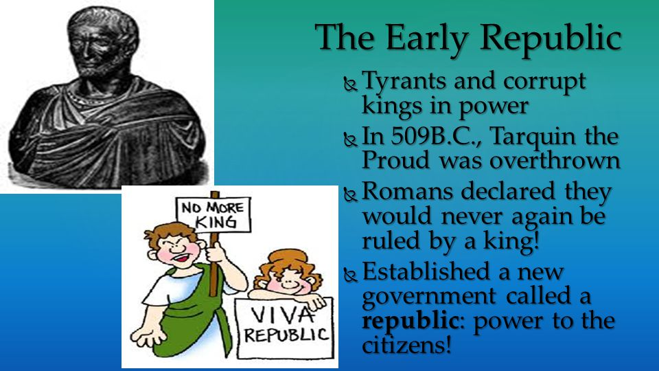  Tyrants and corrupt kings in power  In 509B.C., Tarquin the Proud was overthrown  Romans declared they would never again be ruled by a king.