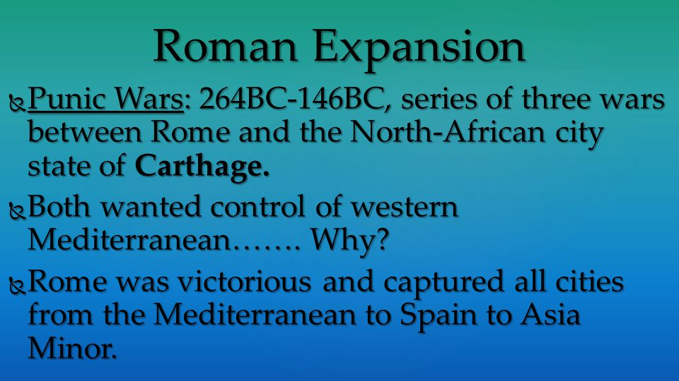 Roman Expansion  Punic Wars: 264BC-146BC, series of three wars between Rome and the North-African city state of Carthage.