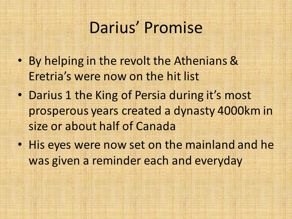 Darius' Promise By helping in the revolt the Athenians & Eretria's were now on the hit list Darius 1 the King of Persia during it's most prosperous years created a dynasty 4000km in size or about half of Canada His eyes were now set on the mainland and he was given a reminder each and everyday