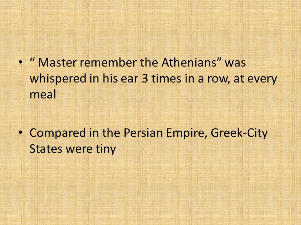 Master remember the Athenians was whispered in his ear 3 times in a row, at every meal Compared in the Persian Empire, Greek-City States were tiny