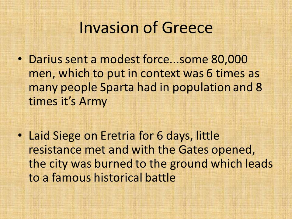 Invasion of Greece Darius sent a modest force...some 80,000 men, which to put in context was 6 times as many people Sparta had in population and 8 times it's Army Laid Siege on Eretria for 6 days, little resistance met and with the Gates opened, the city was burned to the ground which leads to a famous historical battle