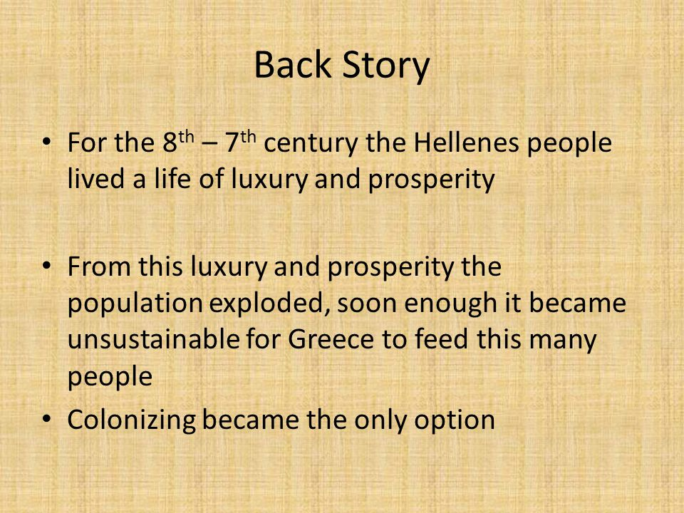 Back Story For the 8 th – 7 th century the Hellenes people lived a life of luxury and prosperity From this luxury and prosperity the population exploded, soon enough it became unsustainable for Greece to feed this many people Colonizing became the only option