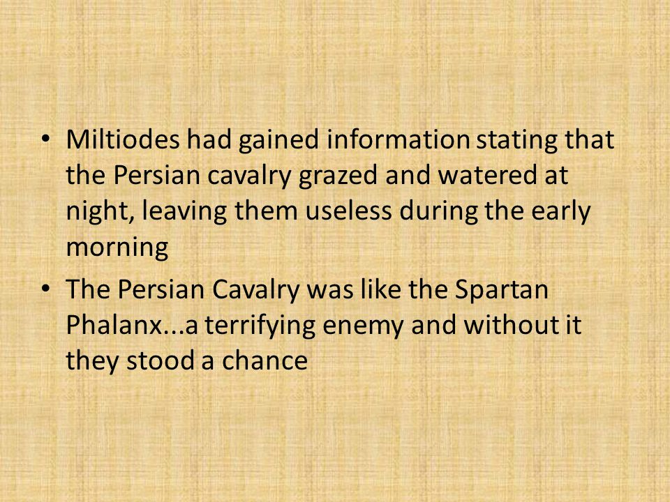 Miltiodes had gained information stating that the Persian cavalry grazed and watered at night, leaving them useless during the early morning The Persian Cavalry was like the Spartan Phalanx...a terrifying enemy and without it they stood a chance