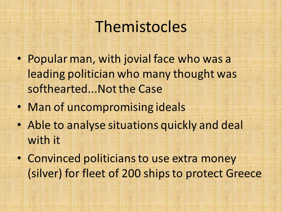 Themistocles Popular man, with jovial face who was a leading politician who many thought was softhearted...Not the Case Man of uncompromising ideals Able to analyse situations quickly and deal with it Convinced politicians to use extra money (silver) for fleet of 200 ships to protect Greece