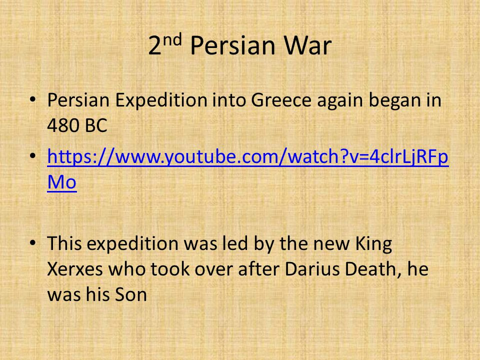 2 nd Persian War Persian Expedition into Greece again began in 480 BC https://www.youtube.com/watch v=4clrLjRFp Mo https://www.youtube.com/watch v=4clrLjRFp Mo This expedition was led by the new King Xerxes who took over after Darius Death, he was his Son
