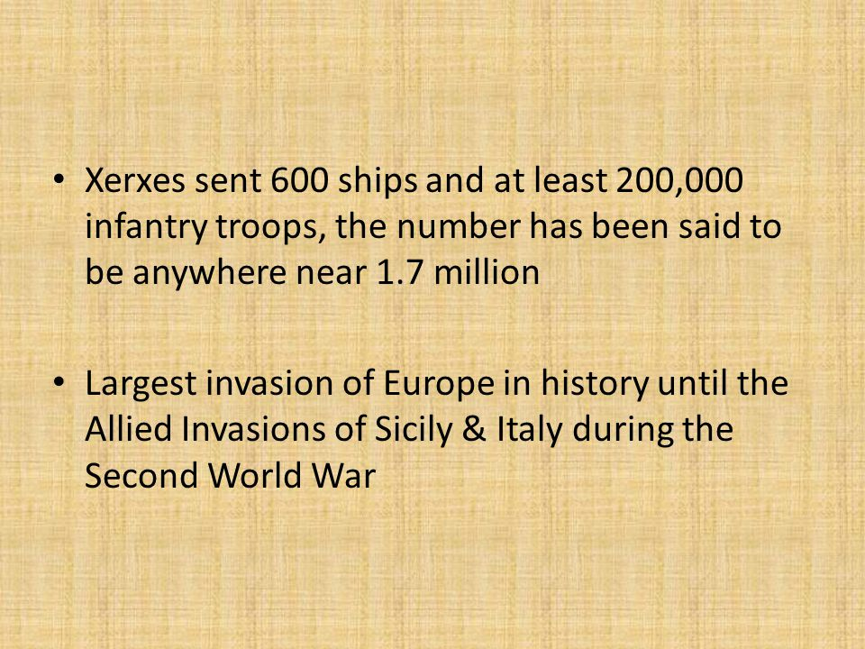 Xerxes sent 600 ships and at least 200,000 infantry troops, the number has been said to be anywhere near 1.7 million Largest invasion of Europe in history until the Allied Invasions of Sicily & Italy during the Second World War