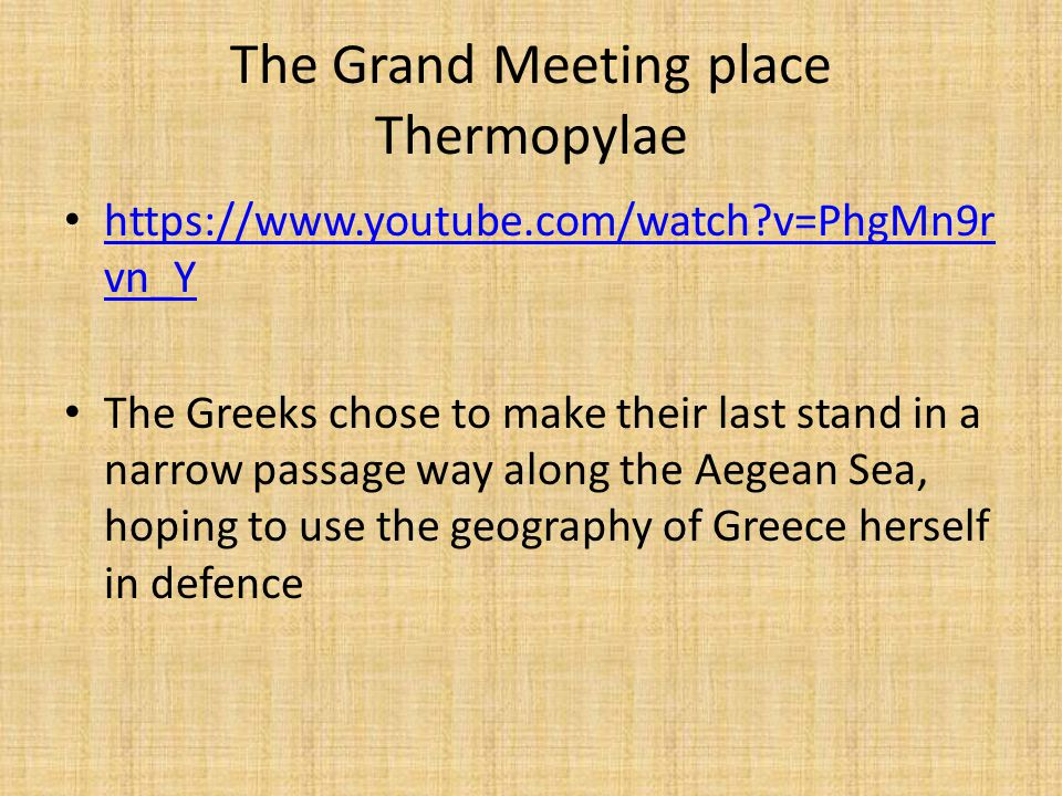 The Grand Meeting place Thermopylae https://www.youtube.com/watch v=PhgMn9r vn_Y https://www.youtube.com/watch v=PhgMn9r vn_Y The Greeks chose to make their last stand in a narrow passage way along the Aegean Sea, hoping to use the geography of Greece herself in defence