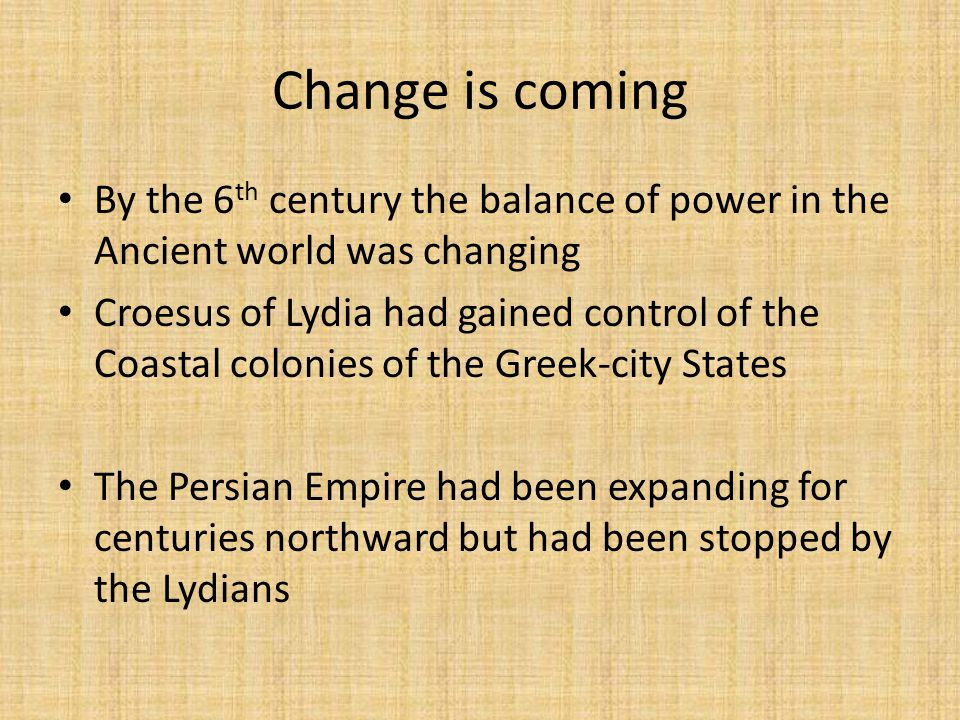 Change is coming By the 6 th century the balance of power in the Ancient world was changing Croesus of Lydia had gained control of the Coastal colonies of the Greek-city States The Persian Empire had been expanding for centuries northward but had been stopped by the Lydians