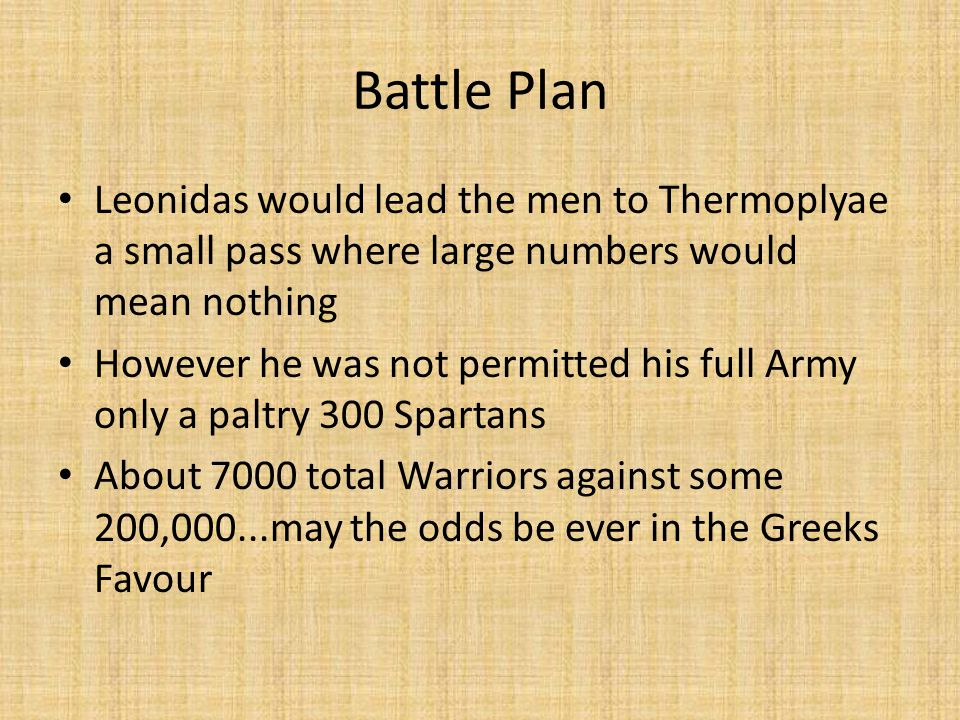 Battle Plan Leonidas would lead the men to Thermoplyae a small pass where large numbers would mean nothing However he was not permitted his full Army only a paltry 300 Spartans About 7000 total Warriors against some 200,000...may the odds be ever in the Greeks Favour