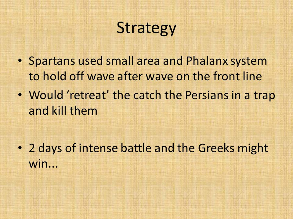Strategy Spartans used small area and Phalanx system to hold off wave after wave on the front line Would 'retreat' the catch the Persians in a trap and kill them 2 days of intense battle and the Greeks might win...