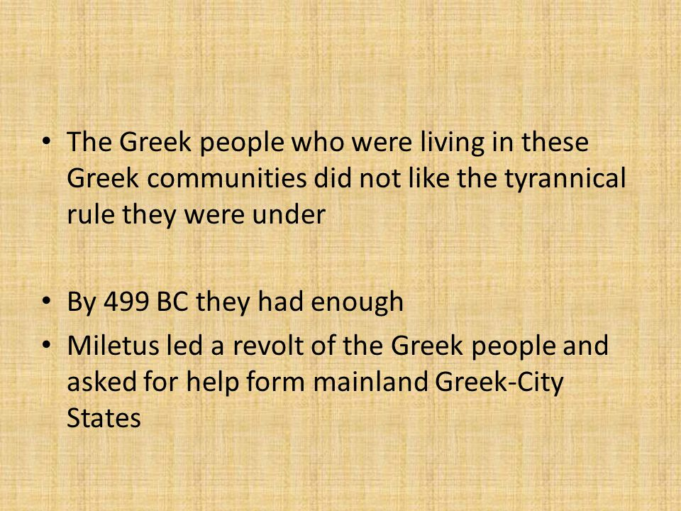 The Greek people who were living in these Greek communities did not like the tyrannical rule they were under By 499 BC they had enough Miletus led a revolt of the Greek people and asked for help form mainland Greek-City States