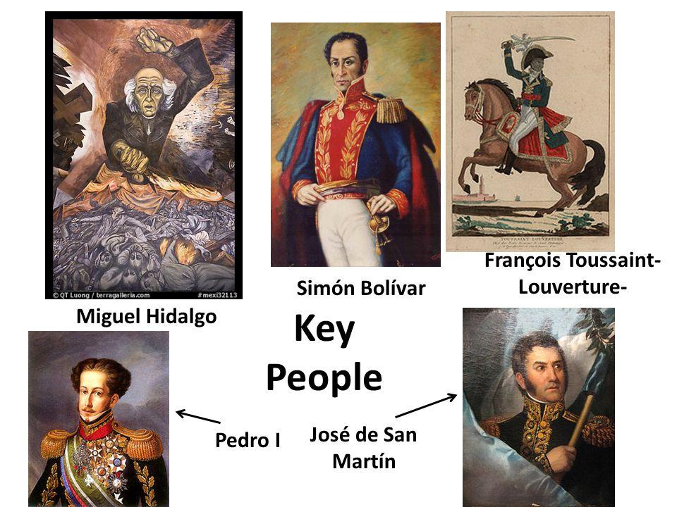 Pedro I François Toussaint- Louverture- Miguel Hidalgo Simón Bolívar José de San Martín Key People