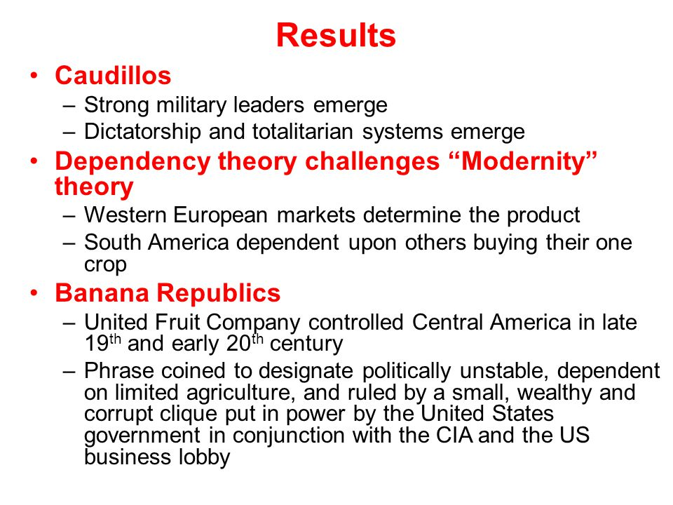 """Results Caudillos –Strong military leaders emerge –Dictatorship and totalitarian systems emerge Dependency theory challenges """"Modernity"""" theory –Weste"""