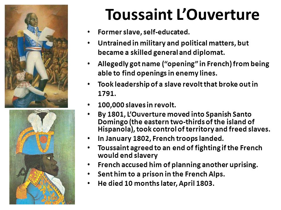 Toussaint L'Ouverture Former slave, self-educated. Untrained in military and political matters, but became a skilled general and diplomat. Allegedly g