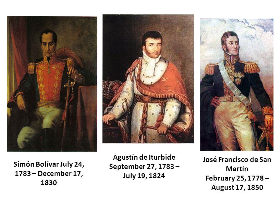Simón Bolívar July 24, 1783 – December 17, 1830 Agustín de Iturbide September 27, 1783 – July 19, 1824 José Francisco de San Martín February 25, 1778