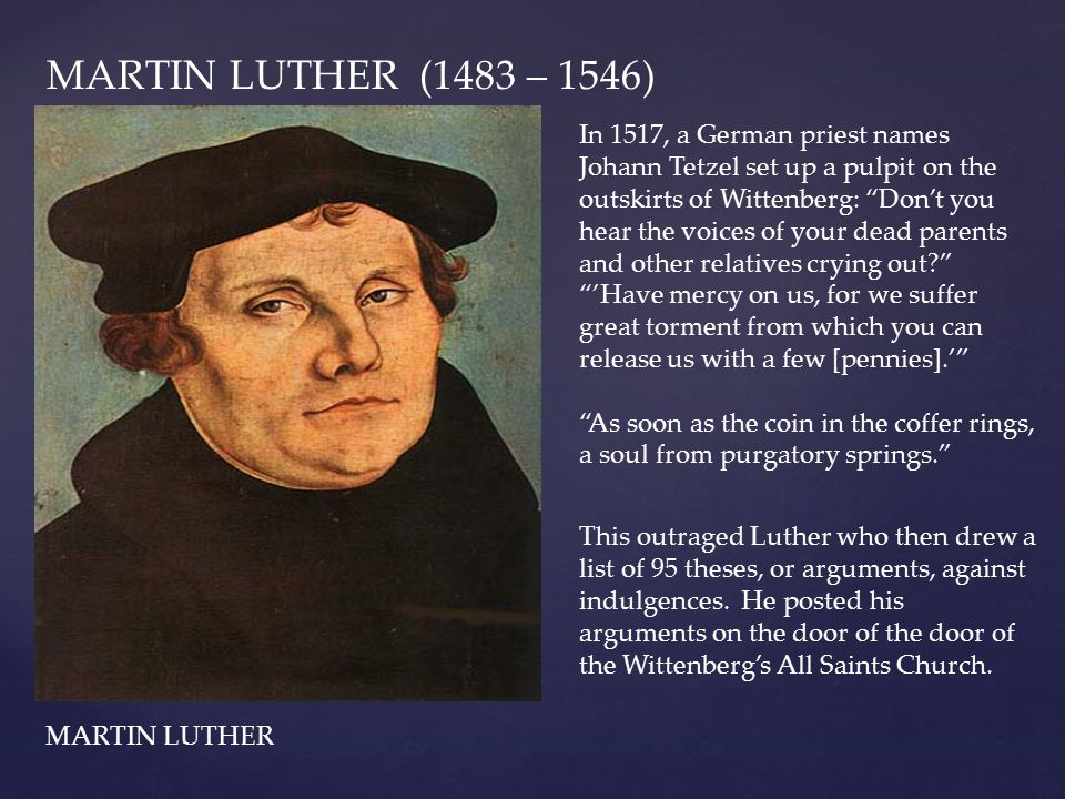 """MARTIN LUTHER (1483 – 1546) In 1517, a German priest names Johann Tetzel set up a pulpit on the outskirts of Wittenberg: """"Don't you hear the voices of"""