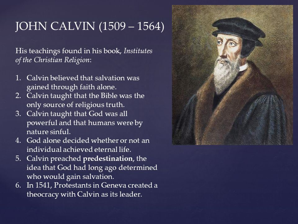 JOHN CALVIN (1509 – 1564) His teachings found in his book, Institutes of the Christian Religion: 1.Calvin believed that salvation was gained through f