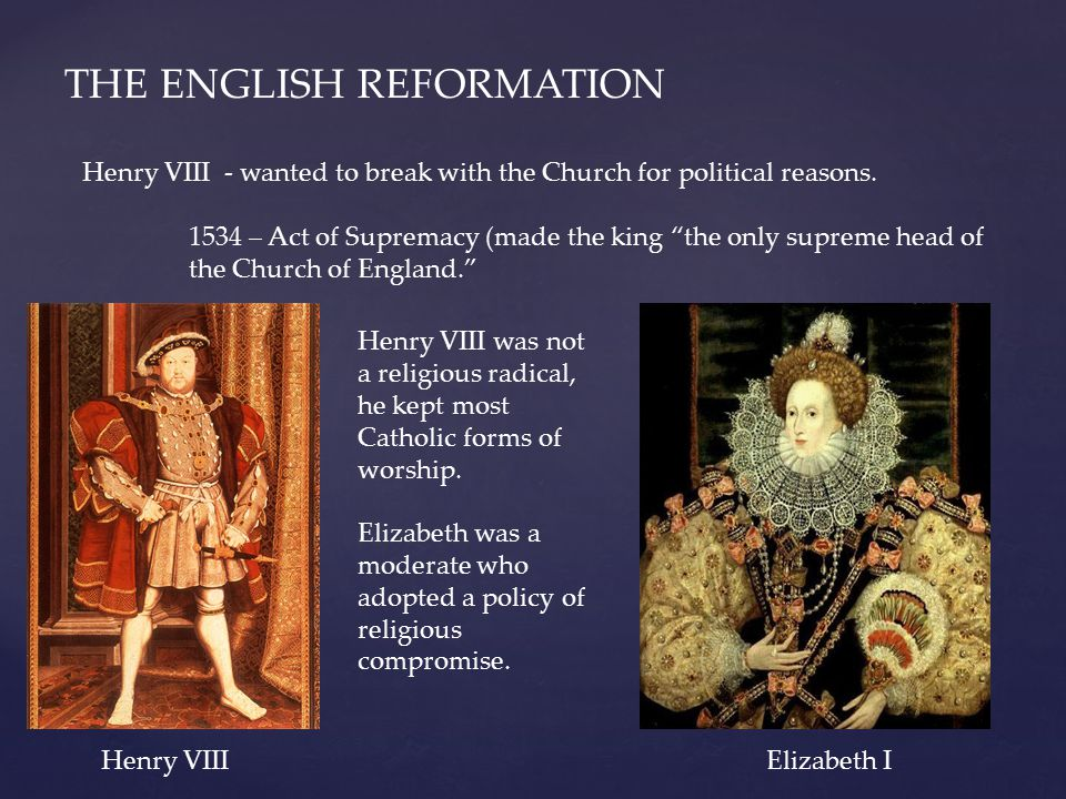 """THE ENGLISH REFORMATION Henry VIII - wanted to break with the Church for political reasons. 1534 – Act of Supremacy (made the king """"the only supreme h"""