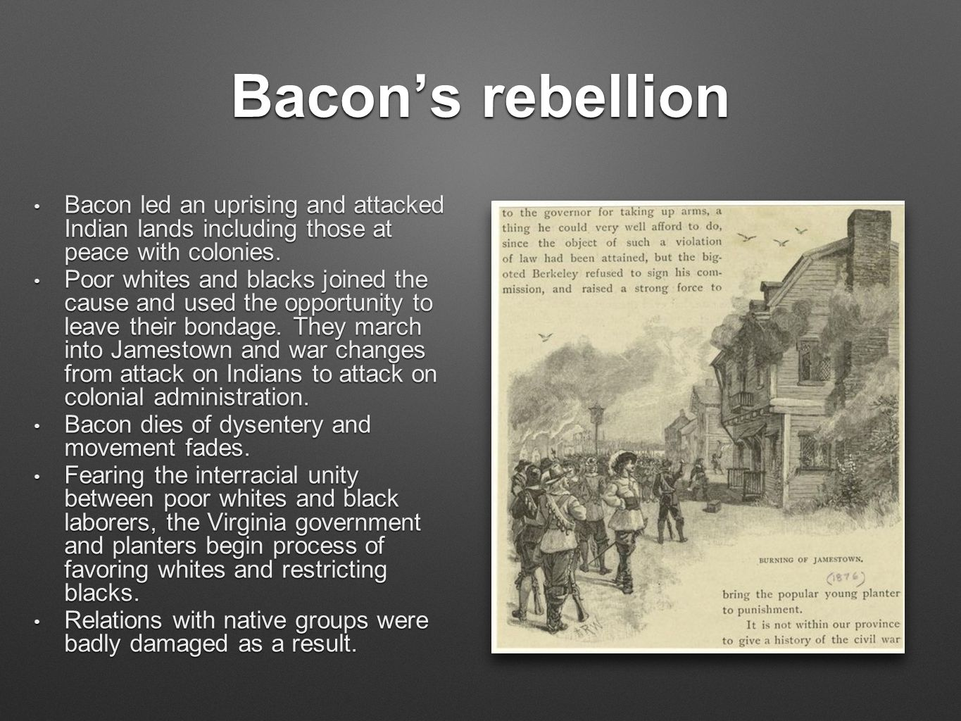 Bacon's rebellion Bacon led an uprising and attacked Indian lands including those at peace with colonies. Bacon led an uprising and attacked Indian la