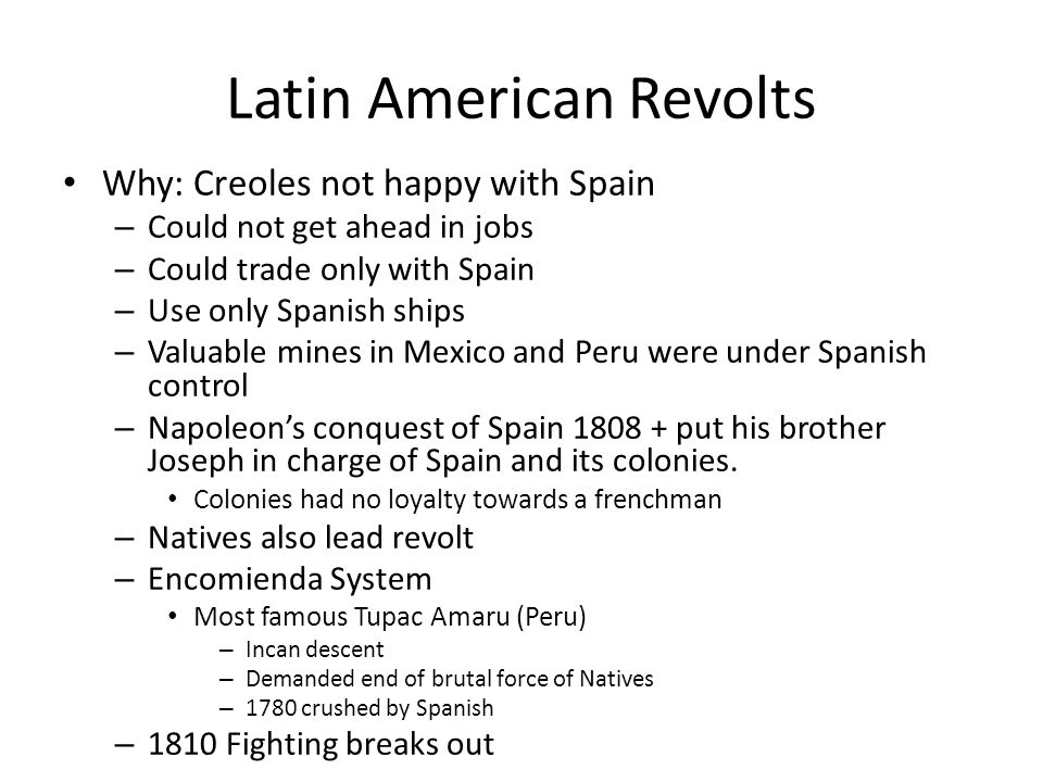 South American Revolts Simon Bolivar in the north Wealthy Venezuelan creole Influenced by enlightened thinkers (Voltaire, Rousseau, Montesquieu) 1811 Venezuela declared independence from Spain 1819 built an army led 2,500 soldiers through Andes + took Spanish by surprise in Bogota + won 1821 Freed Venezuela Marched south to Ecuador in Guayaquil + met w/ San Martin Dec.