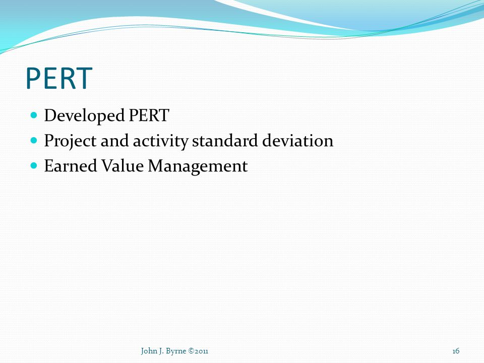 PERT Developed PERT Project and activity standard deviation Earned Value Management 16John J. Byrne ©2011