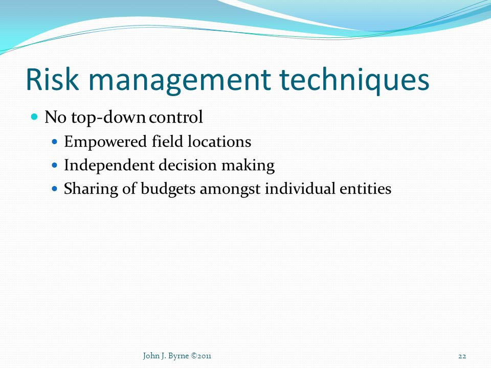 Risk management techniques No top-down control Empowered field locations Independent decision making Sharing of budgets amongst individual entities 22John J.