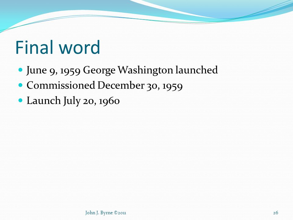 Final word June 9, 1959 George Washington launched Commissioned December 30, 1959 Launch July 20, 1960 26John J.