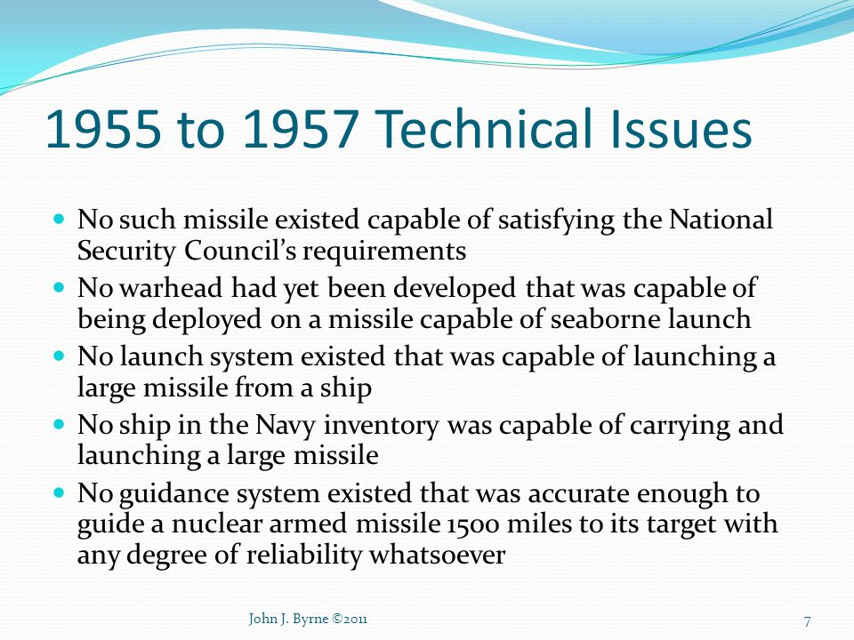 1955 to 1957 Technical Issues No such missile existed capable of satisfying the National Security Council's requirements No warhead had yet been developed that was capable of being deployed on a missile capable of seaborne launch No launch system existed that was capable of launching a large missile from a ship No ship in the Navy inventory was capable of carrying and launching a large missile No guidance system existed that was accurate enough to guide a nuclear armed missile 1500 miles to its target with any degree of reliability whatsoever 7John J.