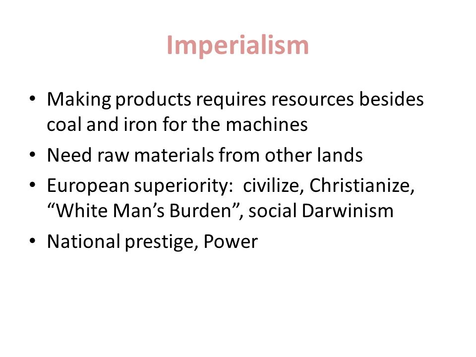 Imperialism Making products requires resources besides coal and iron for the machines Need raw materials from other lands European superiority: civilize, Christianize, White Man's Burden , social Darwinism National prestige, Power