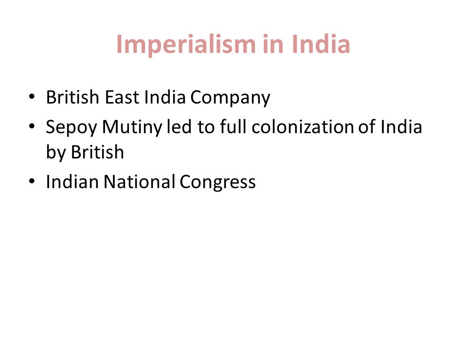 Imperialism in India British East India Company Sepoy Mutiny led to full colonization of India by British Indian National Congress