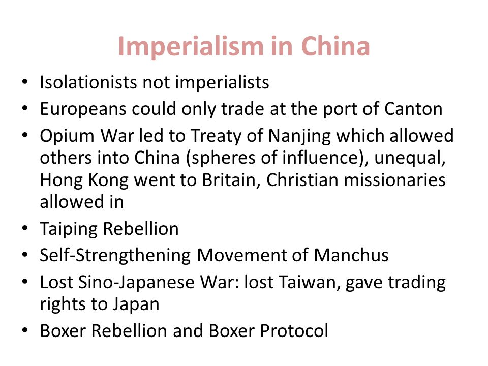 Imperialism in China Isolationists not imperialists Europeans could only trade at the port of Canton Opium War led to Treaty of Nanjing which allowed others into China (spheres of influence), unequal, Hong Kong went to Britain, Christian missionaries allowed in Taiping Rebellion Self-Strengthening Movement of Manchus Lost Sino-Japanese War: lost Taiwan, gave trading rights to Japan Boxer Rebellion and Boxer Protocol
