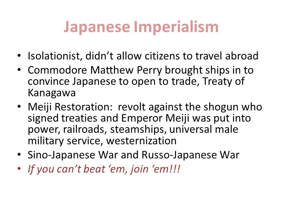 Japanese Imperialism Isolationist, didn't allow citizens to travel abroad Commodore Matthew Perry brought ships in to convince Japanese to open to trade, Treaty of Kanagawa Meiji Restoration: revolt against the shogun who signed treaties and Emperor Meiji was put into power, railroads, steamships, universal male military service, westernization Sino-Japanese War and Russo-Japanese War If you can't beat 'em, join 'em!!!