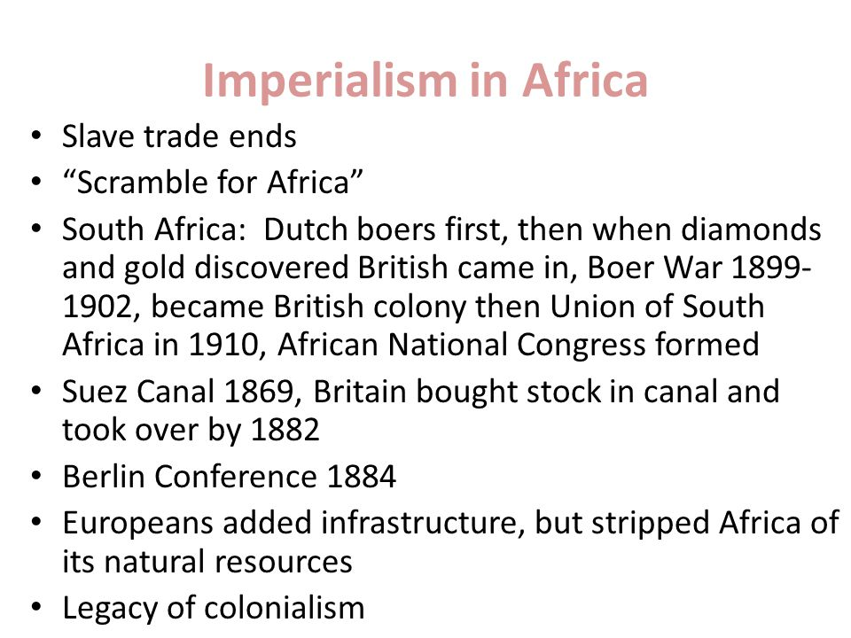 Imperialism in Africa Slave trade ends Scramble for Africa South Africa: Dutch boers first, then when diamonds and gold discovered British came in, Boer War 1899- 1902, became British colony then Union of South Africa in 1910, African National Congress formed Suez Canal 1869, Britain bought stock in canal and took over by 1882 Berlin Conference 1884 Europeans added infrastructure, but stripped Africa of its natural resources Legacy of colonialism