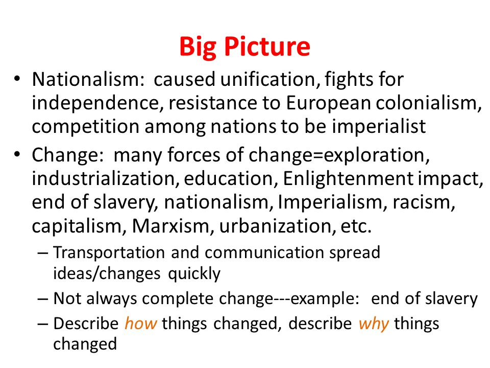 Big Picture Nationalism: caused unification, fights for independence, resistance to European colonialism, competition among nations to be imperialist Change: many forces of change=exploration, industrialization, education, Enlightenment impact, end of slavery, nationalism, Imperialism, racism, capitalism, Marxism, urbanization, etc.