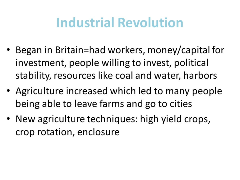 Industrial Revolution Began in Britain=had workers, money/capital for investment, people willing to invest, political stability, resources like coal and water, harbors Agriculture increased which led to many people being able to leave farms and go to cities New agriculture techniques: high yield crops, crop rotation, enclosure