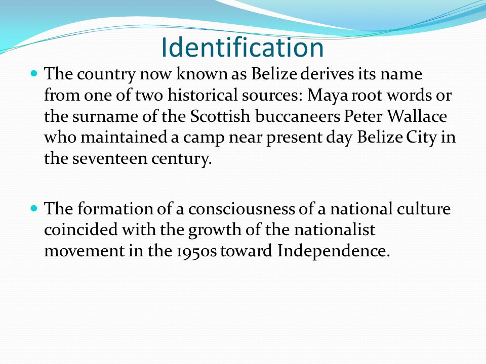 Identification The country now known as Belize derives its name from one of two historical sources: Maya root words or the surname of the Scottish buc