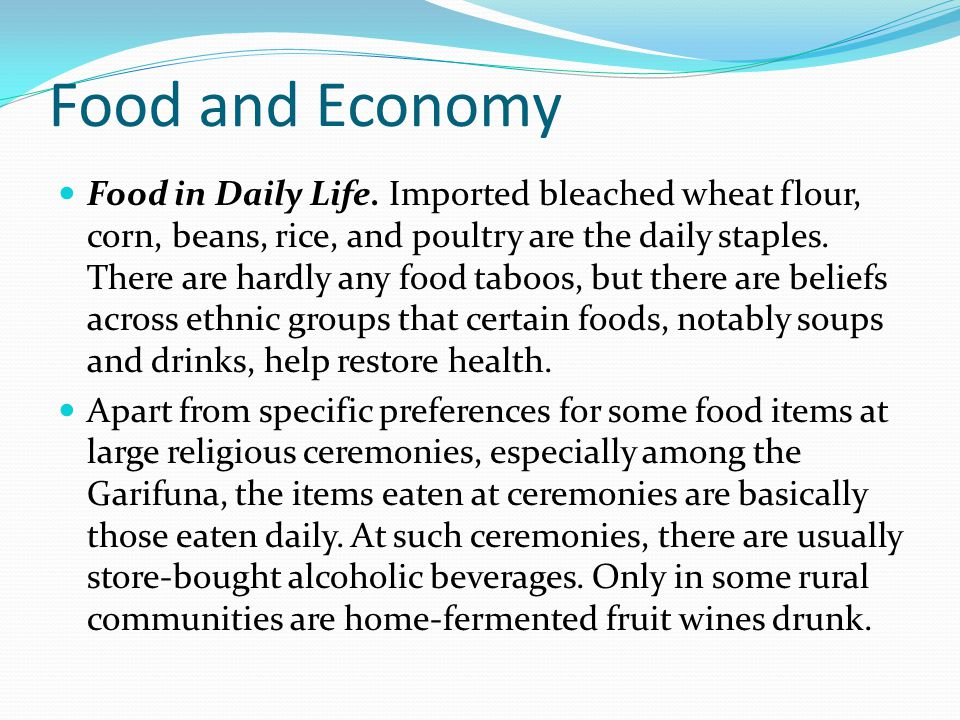 Food and Economy Food in Daily Life. Imported bleached wheat flour, corn, beans, rice, and poultry are the daily staples. There are hardly any food ta