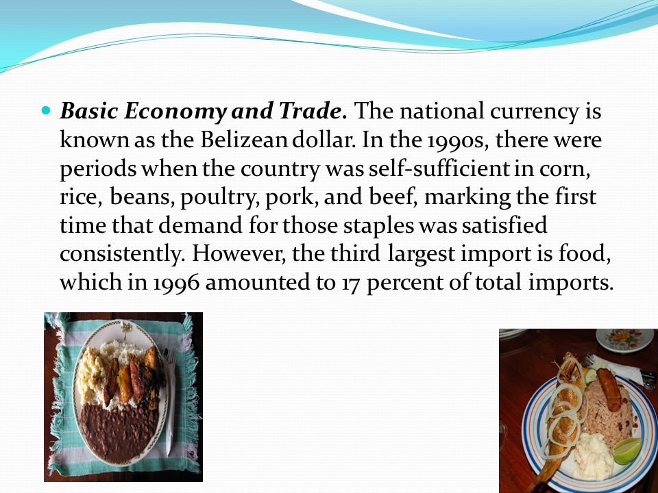 Basic Economy and Trade. The national currency is known as the Belizean dollar. In the 1990s, there were periods when the country was self-sufficient