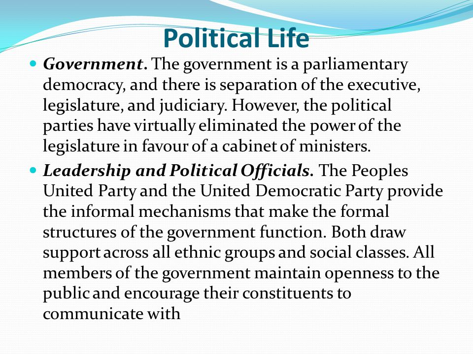 Political Life Government. The government is a parliamentary democracy, and there is separation of the executive, legislature, and judiciary. However,