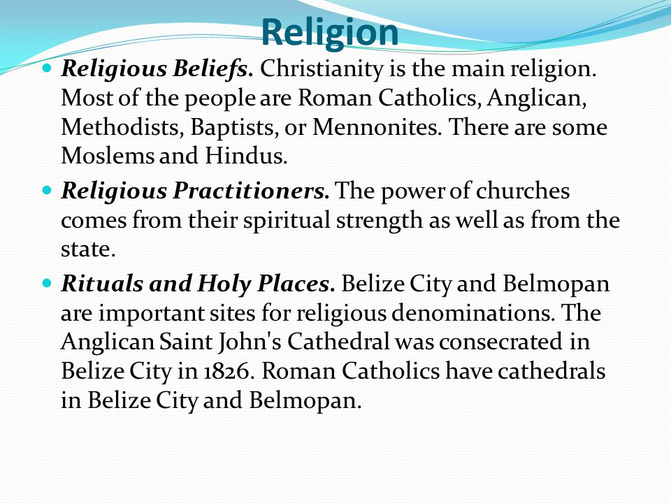 Religion Religious Beliefs. Christianity is the main religion. Most of the people are Roman Catholics, Anglican, Methodists, Baptists, or Mennonites.