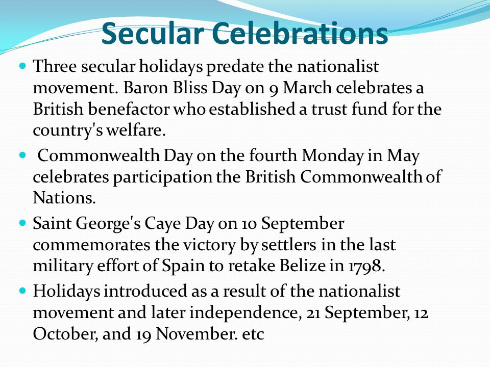Secular Celebrations Three secular holidays predate the nationalist movement. Baron Bliss Day on 9 March celebrates a British benefactor who establish