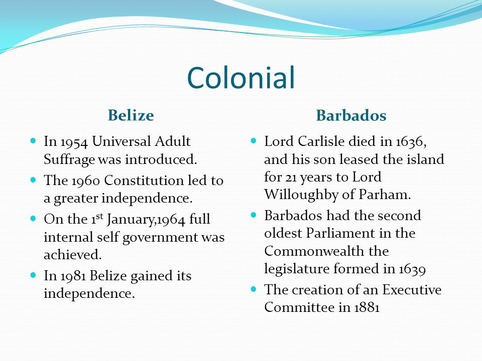 Colonial Belize Barbados In 1954 Universal Adult Suffrage was introduced. The 1960 Constitution led to a greater independence. On the 1 st January,196