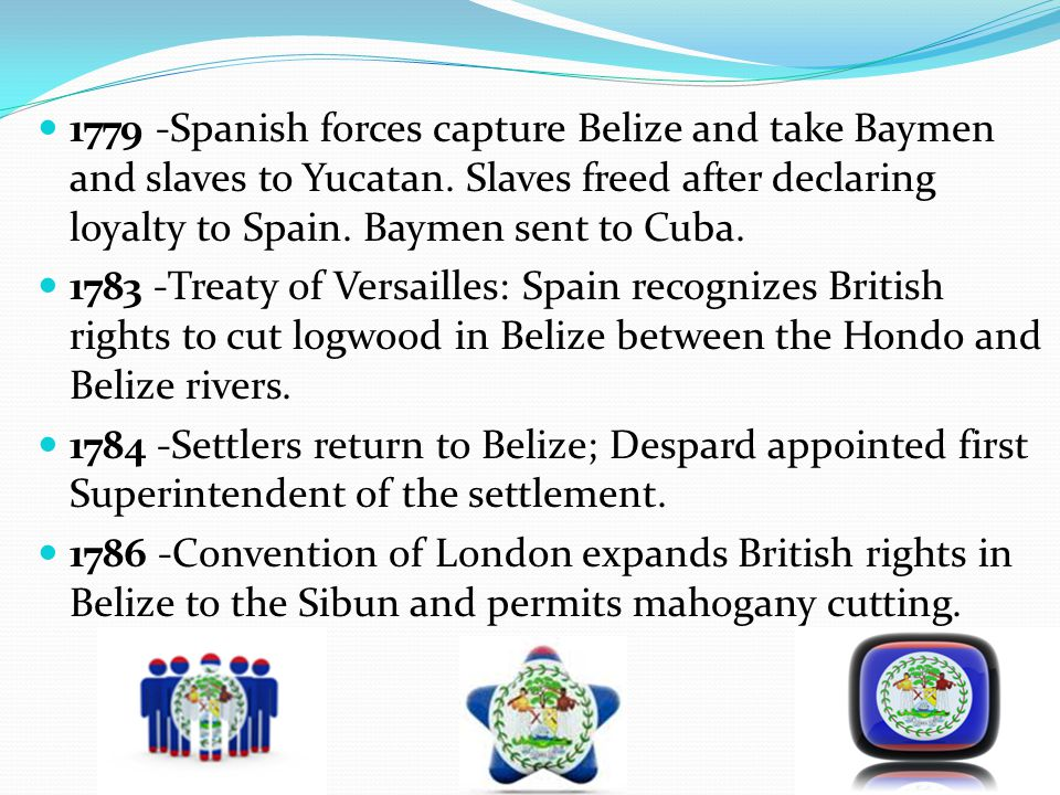 1779 -Spanish forces capture Belize and take Baymen and slaves to Yucatan. Slaves freed after declaring loyalty to Spain. Baymen sent to Cuba. 1783 -T