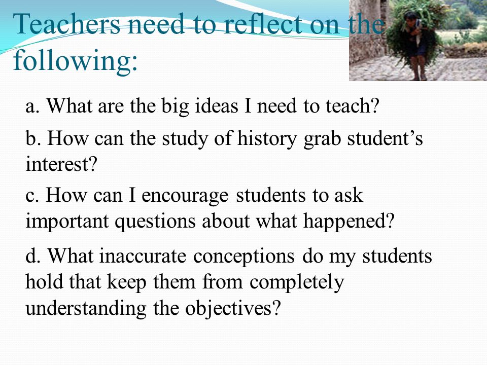 Teachers need to reflect on the following: a. What are the big ideas I need to teach? b. How can the study of history grab student's interest? c. How