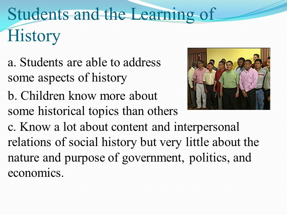 Students and the Learning of History a. Students are able to address some aspects of history b. Children know more about some historical topics than o