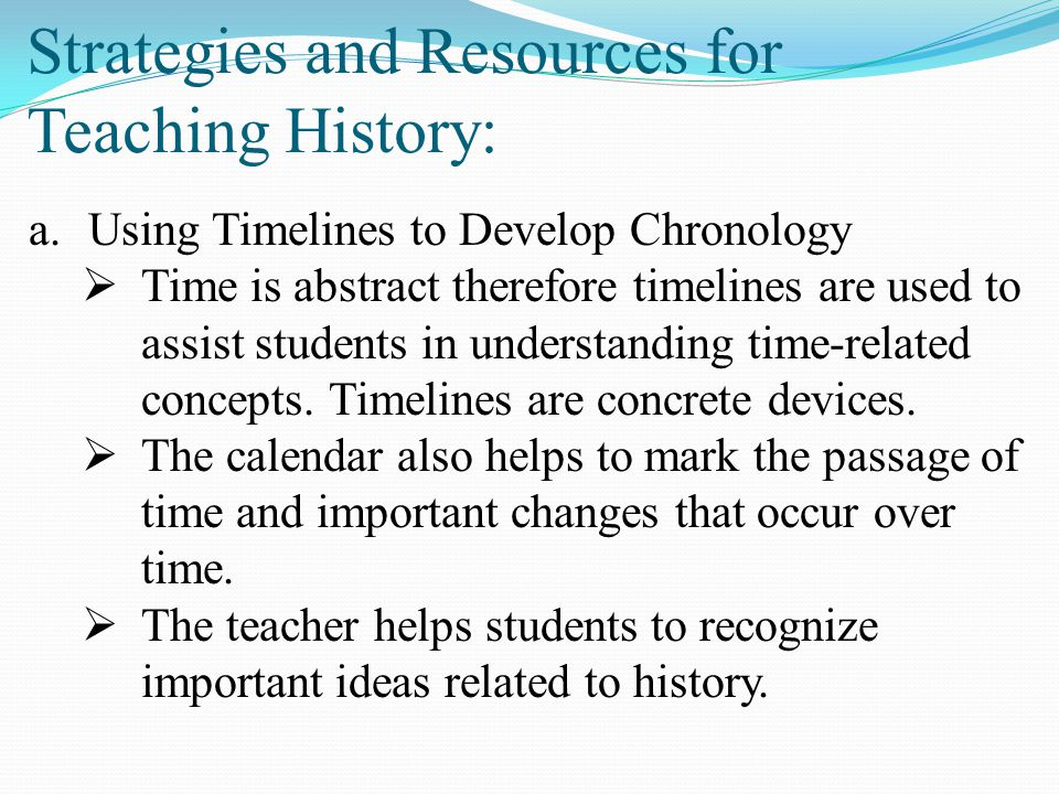 Strategies and Resources for Teaching History: a.Using Timelines to Develop Chronology  Time is abstract therefore timelines are used to assist stude