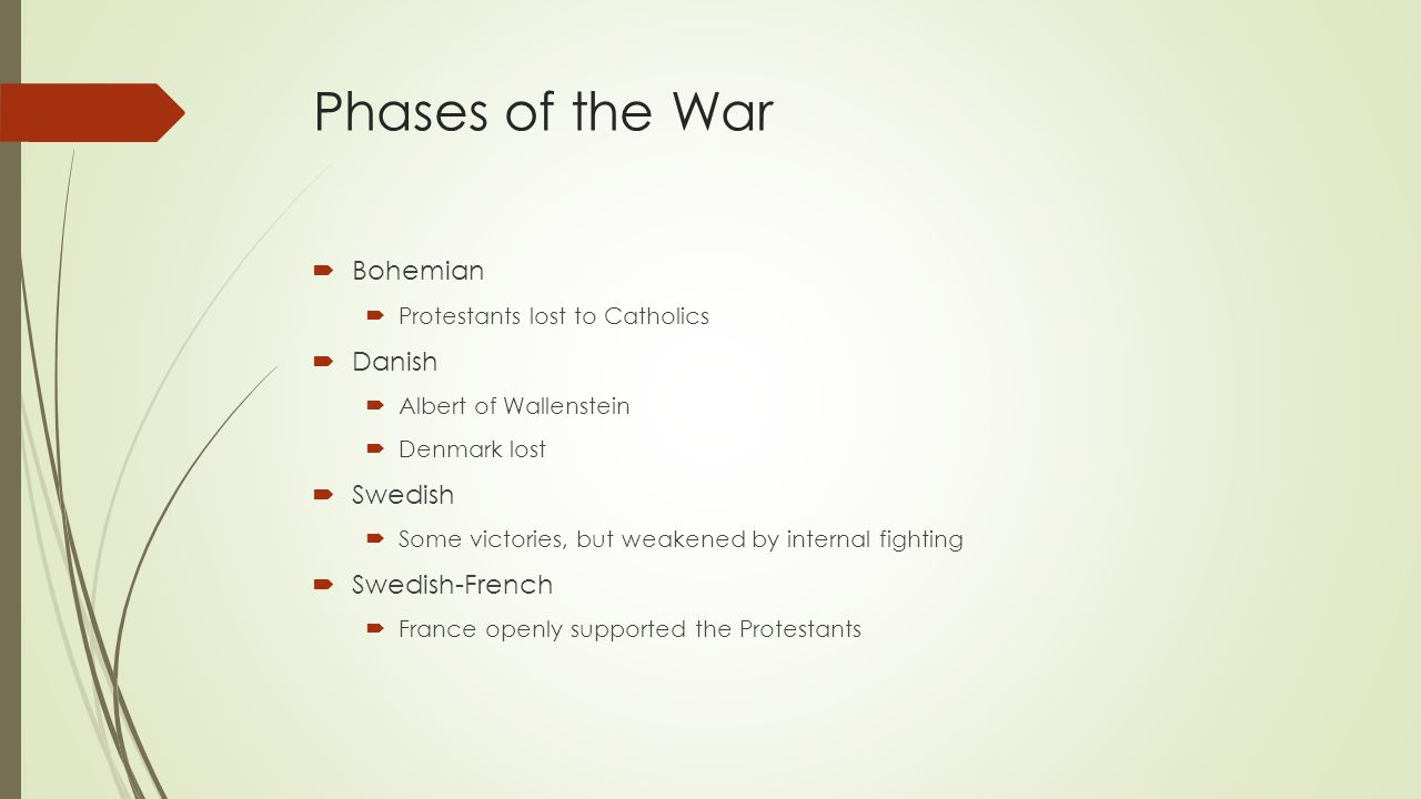 Phases of the War  Bohemian  Protestants lost to Catholics  Danish  Albert of Wallenstein  Denmark lost  Swedish  Some victories, but weakened by internal fighting  Swedish-French  France openly supported the Protestants